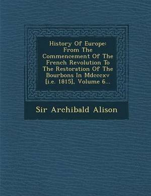 History of Europe: From the Commencement of the French Revolution to the Restoration of the Bourbons in MDCCCXV [I.E. 1815], Volume 6...