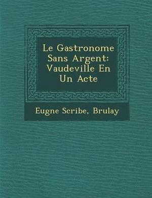 Le Gastronome Sans Argent: Vaudeville En Un Acte