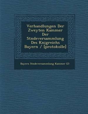 Verhandlungen Der Zweyten Kammer Der St Ndeversammlung Des K Nigreichs Bayern / [Protokolle]