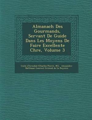 Almanach Des Gourmands, Servant de Guide Dans Les Moyens de Faire Excellente Ch Re, Volume 3