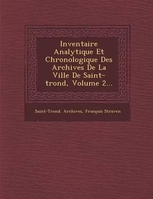 Inventaire Analytique Et Chronologique Des Archives de La Ville de Saint-Trond, Volume 2...