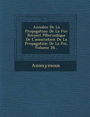 Annales de La Propagation de La Foi: Recueil P Eriodique de L'Association de La Propagation de La Foi, Volume 26...