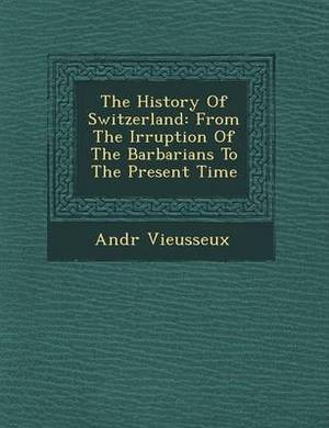 The History of Switzerland: From the Irruption of the Barbarians to the Present Time