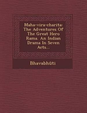 Maha-Vira-Charita: The Adventures of the Great Hero Rama. an Indian Drama in Seven Acts...