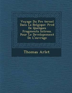 Voyage Du P Re Ternel Dans La Belgique: PR C D de Quelques Fragments Int Ress. Pour Le Developement de L'Ouvrage