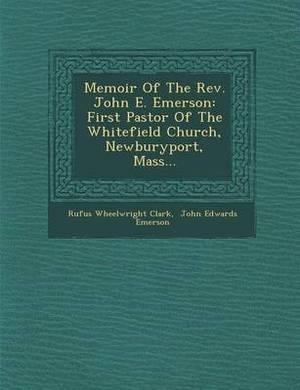 Memoir of the REV. John E. Emerson: First Pastor of the Whitefield Church, Newburyport, Mass...