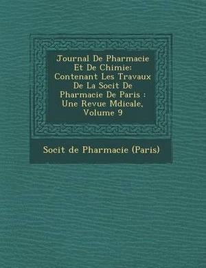 Journal de Pharmacie Et de Chimie: Contenant Les Travaux de La Soci T de Pharmacie de Paris: Une Revue M Dicale, Volume 9