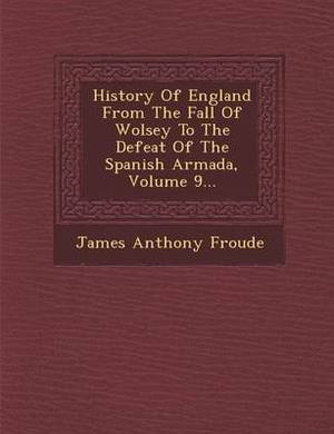 History of England from the Fall of Wolsey to the Defeat of the Spanish Armada, Volume 9...