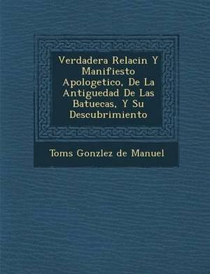 Verdadera Relaci N y Manifiesto Apologetico, de La Antiguedad de Las Batuecas, y Su Descubrimiento