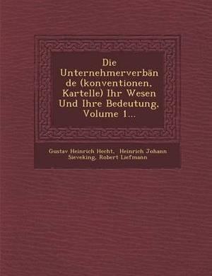 Die Unternehmerverbande (Konventionen, Kartelle) Ihr Wesen Und Ihre Bedeutung, Volume 1...