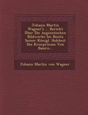 Johann Martin Wagner's ... Bericht Uber Die Aeginetischen Bildwerke Im Besitz Seiner Konigl. Hohheit Des Kronprinzes Von Baiern...