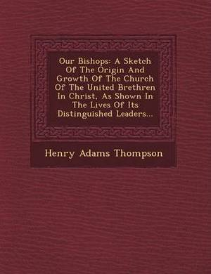 Our Bishops: A Sketch of the Origin and Growth of the Church of the United Brethren in Christ, as Shown in the Lives of Its Disting