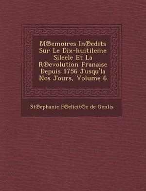 M Emoires in Edits Sur Le Dix-Huitileme Silecle Et La R Evolution Fran Aise Depuis 1756 Jusqu'la Nos Jours, Volume 6