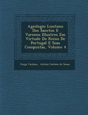 Agiologio Lusitano DOS Sanctos E Varoens Illustres Em Virtude Do Reino de Portugal E Suas Conquistas, Volume 4