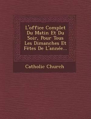 L'Office Complet Du Matin Et Du Soir, Pour Tous Les Dimanches Et Fetes de L'Annee...