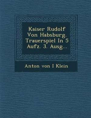 Kaiser Rudolf Von Habsburg. Trauerspiel in 5 Aufz. 3. Ausg...