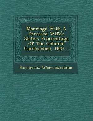 Marriage with a Deceased Wife's Sister: Proceedings of the Colonial Conference, 1887...