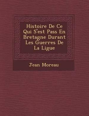 Histoire de Ce Qui S'Est Pass En Bretagne Durant Les Guerres de La Ligue
