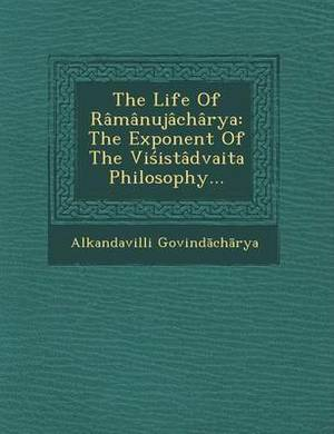 The Life of Ramanujacharya: The Exponent of the VI Istadvaita Philosophy...