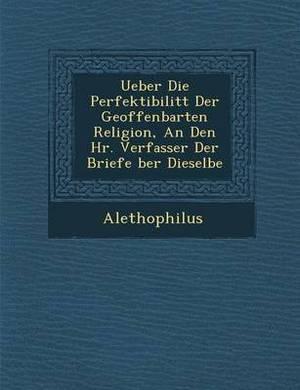 Ueber Die Perfektibilit T Der Geoffenbarten Religion, an Den HR. Verfasser Der Briefe Ber Dieselbe