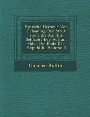 R Mische Historie Von Erbauung Der Stadt ROM Bis Auf Die Schlacht Bey Actium Oder Das Ende Der Republik, Volume 5