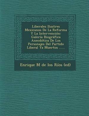 Liberales Ilustres Mexicanos de La Reforma y La Intervencion: Galeria Biografica Anecdotica de Los Personajes del Partido Liberal YA Muertos ......