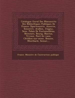 Catalogue G N Ral Des Manuscrits Des Biblioth Ques Publiques de France: D Partements. Auxerre, Tonnerre, Avallon, Joigny, Sens, Palais de Fontaineblea