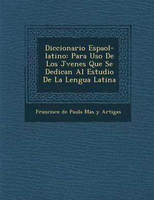 Diccionario Espa Ol-Latino: Para USO de Los J Venes Que Se Dedican Al Estudio de La Lengua Latina