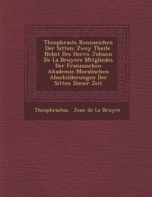 Theophrasts Kennzeichen Der Sitten: Zwey Theile. Nebst Des Herrn Johann de La Bruyere Mitgliedes Der Franz Sischen Akademie Moralischen Abschilderunge