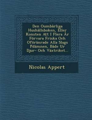 Den Oumbarliga Hushallsboken, Eller Konsten Att I Flera AR Forvara Friska Och Oforanrade Alla Slags F Damnen, Bade Ur Djur- Och Vaxtriket...