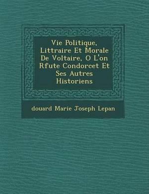 Vie Politique, Litt Raire Et Morale de Voltaire, O L'On R Fute Condorcet Et Ses Autres Historiens