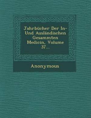 Jahrbucher Der In- Und Auslandischen Gesammten Medicin, Volume 37...