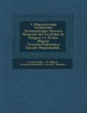 A Magyarorszagi Tucsokfelek Termeszetrajza: (Histoire Naturelle Des Gryllides de Hongrie.) a Kiralyi Magyar Termeszettudomanyi Tarsulat Megbizasabol...