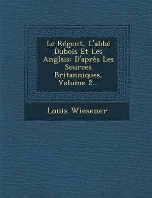Le Regent, L'Abbe DuBois Et Les Anglais: D'Apres Les Sources Britanniques, Volume 2...