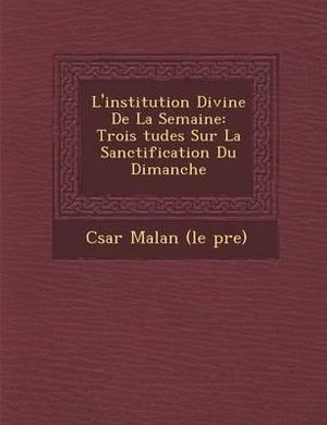 L'Institution Divine de La Semaine: Trois Tudes Sur La Sanctification Du Dimanche