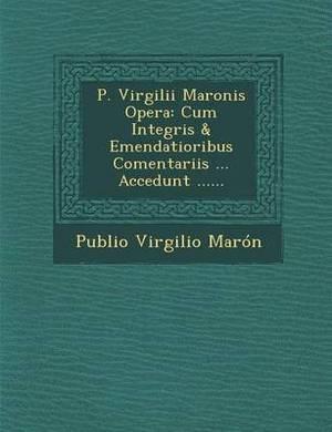 P. Virgilii Maronis Opera: Cum Integris & Emendatioribus Comentariis ... Accedunt ......