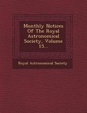 Monthly Notices of the Royal Astronomical Society, Volume 15...