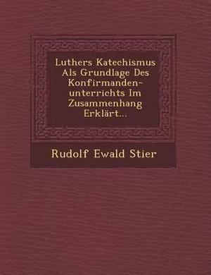 Luthers Katechismus ALS Grundlage Des Konfirmanden-Unterrichts Im Zusammenhang Erklart...