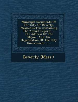 Municipal Documents of the City of Beverly, Massachusetts: Containing the Annual Reports ... the Address of the Mayor, and the Organization of the City Government ......