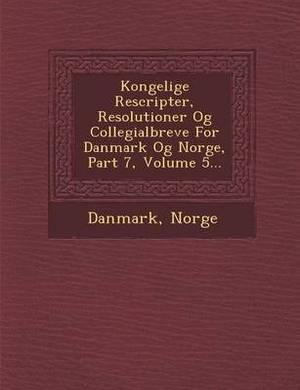 Kongelige Rescripter, Resolutioner Og Collegialbreve for Danmark Og Norge, Part 7, Volume 5...