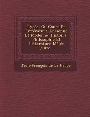 Lycee, Ou Cours de Litterature Ancienne Et Moderne: Histoire, Philosophie Et Litterature Melee [Suite...