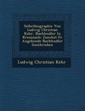Selbstbiographie Von Ludwig Christian Kehr, Buchh Ndler in Kreuznach: Zun Chst Fur Angehende Buchh Ndler Geschrieben