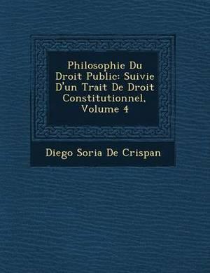 Philosophie Du Droit Public: Suivie D'Un Trait de Droit Constitutionnel, Volume 4
