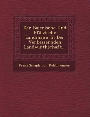 Der Baierische Und Pfalzische Landmann in Der Verbessernden Landwirthschaft...