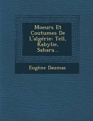 Moeurs Et Coutumes de L'Algerie: Tell, Kabylie, Sahara...