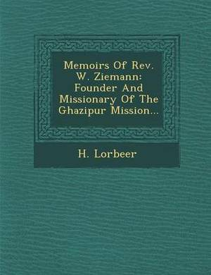 Memoirs of REV. W. Ziemann: Founder and Missionary of the Ghazipur Mission...