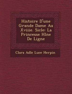Histoire D'Une Grande Dame Au Xviiie. Si Cle: La Princesse H L Ne de Ligne