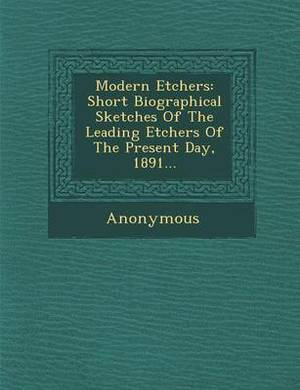 Modern Etchers: Short Biographical Sketches of the Leading Etchers of the Present Day, 1891...