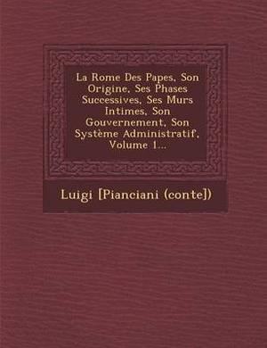 La Rome Des Papes, Son Origine, Ses Phases Successives, Ses Murs Intimes, Son Gouvernement, Son Systeme Administratif, Volume 1...