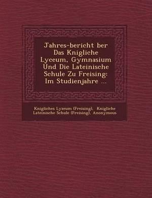 Jahres-Bericht Ber Das K Nigliche Lyceum, Gymnasium Und Die Lateinische Schule Zu Freising: Im Studienjahre ...